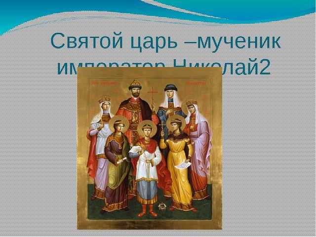 Святой царь –мученик император Николай2 Был покровителем Российского флота и...