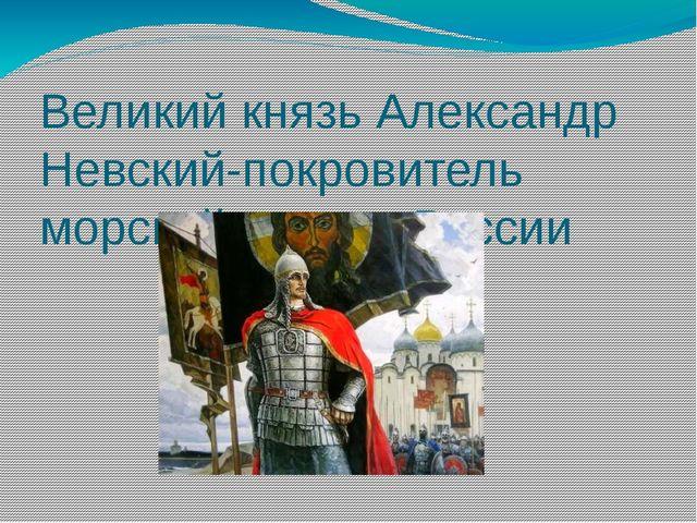 Великий князь Александр Невский-покровитель морской пехоты России С 2012г сог...