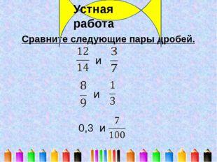Сравните следующие пары дробей. Устная работа и и 0,3 и