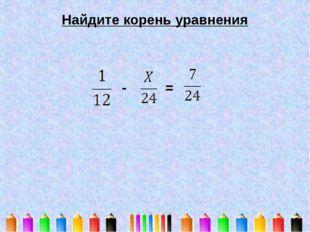 Найдите корень уравнения - =