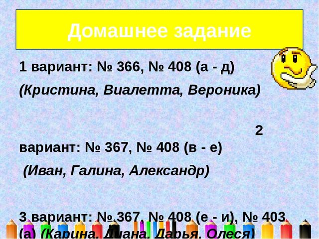 1 вариант: № 366, № 408 (а - д) (Кристина, Виалетта, Вероника) 2 вариант: № 3...
