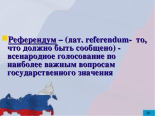 Референдум – (лат. referendum- то, что должно быть сообщено) - всенародное г