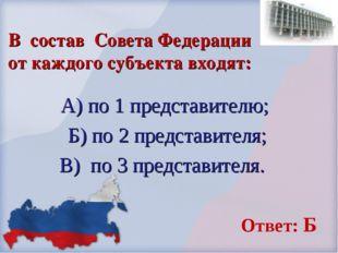 В состав Совета Федерации от каждого субъекта входят: А) по 1 представителю;