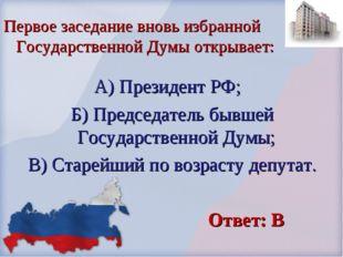 А) Президент РФ; Б) Председатель бывшей Государственной Думы; В) Старейший по