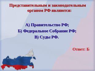 Представительным и законодательным органом РФ являются: А) Правительство РФ;