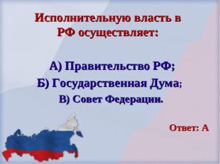 А) Правительство РФ; Б) Государственная Дума; В) Совет Федерации. Ответ: А И