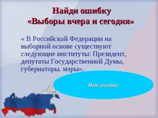 Найди ошибку «Выборы вчера и сегодня» « В Российской Федерации на выборной