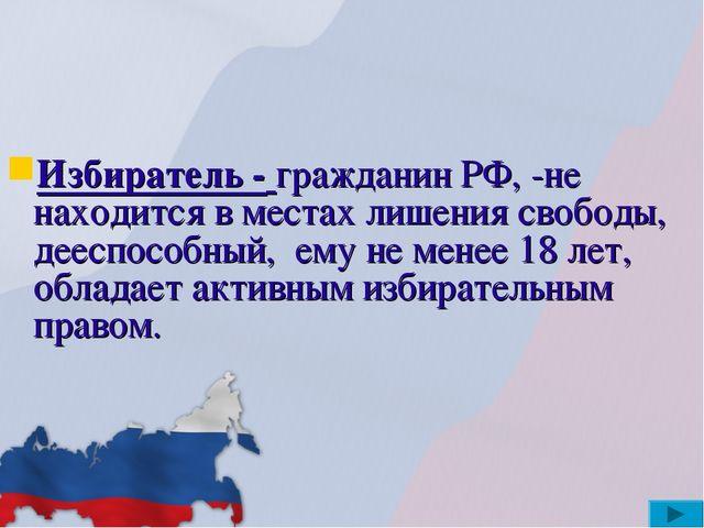Избиратель - гражданин РФ, -не находится в местах лишения свободы, дееспособн...