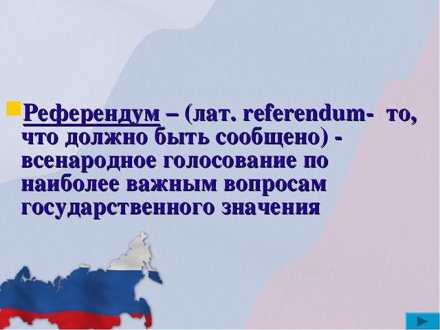 Референдум – (лат. referendum- то, что должно быть сообщено) - всенародное г...