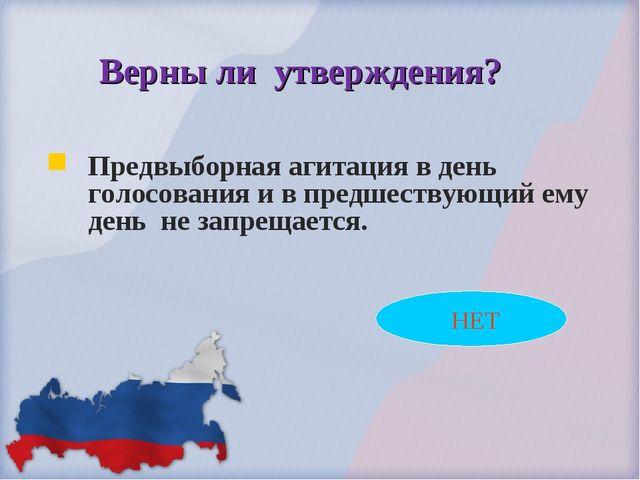 НЕТ Верны ли утверждения? Предвыборная агитация в день голосования и в предш...