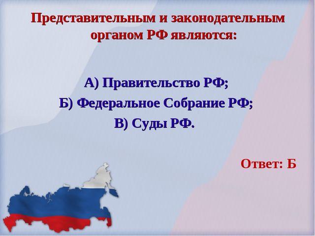 Представительным и законодательным органом РФ являются: А) Правительство РФ;...