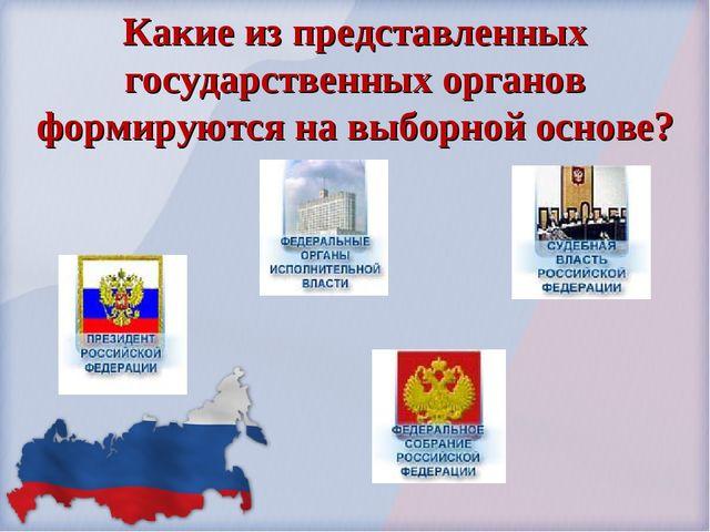 Какие из представленных государственных органов формируются на выборной основе?