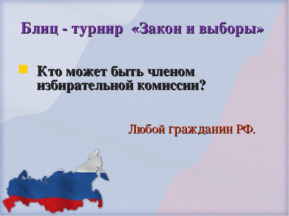 Блиц - турнир «Закон и выборы» Кто может быть членом избирательной комиссии?...