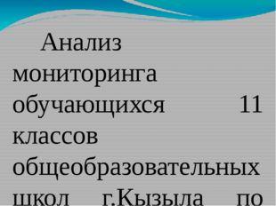 Анализ мониторинга обучающихся 11 классов общеобразовательных школ г.Кызыл