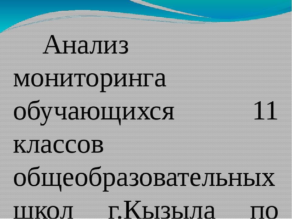 Анализ мониторинга обучающихся 11 классов общеобразовательных школ г.Кызыл...