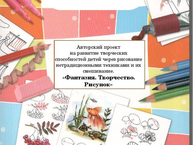 Авторский проект на развитие творческих способностей детей через рисование н...