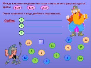 Между какими соседними числами натурального ряда находится дробь: Ответ: 1 3