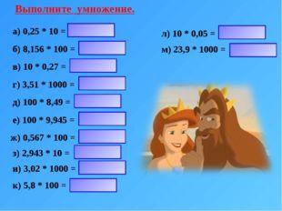 Выполните умножение. а) 0,25 * 10 = б) 8,156 * 100 = в) 10 * 0,27 = г) 3,51 *