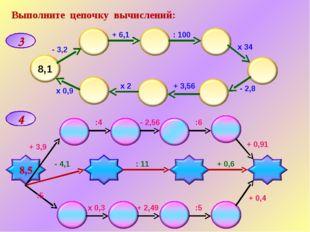 Выполните цепочку вычислений: 3 4 - 3,2 + 6,1 : 100 х 34 - 2,8 + 3,56 х 2 х 0