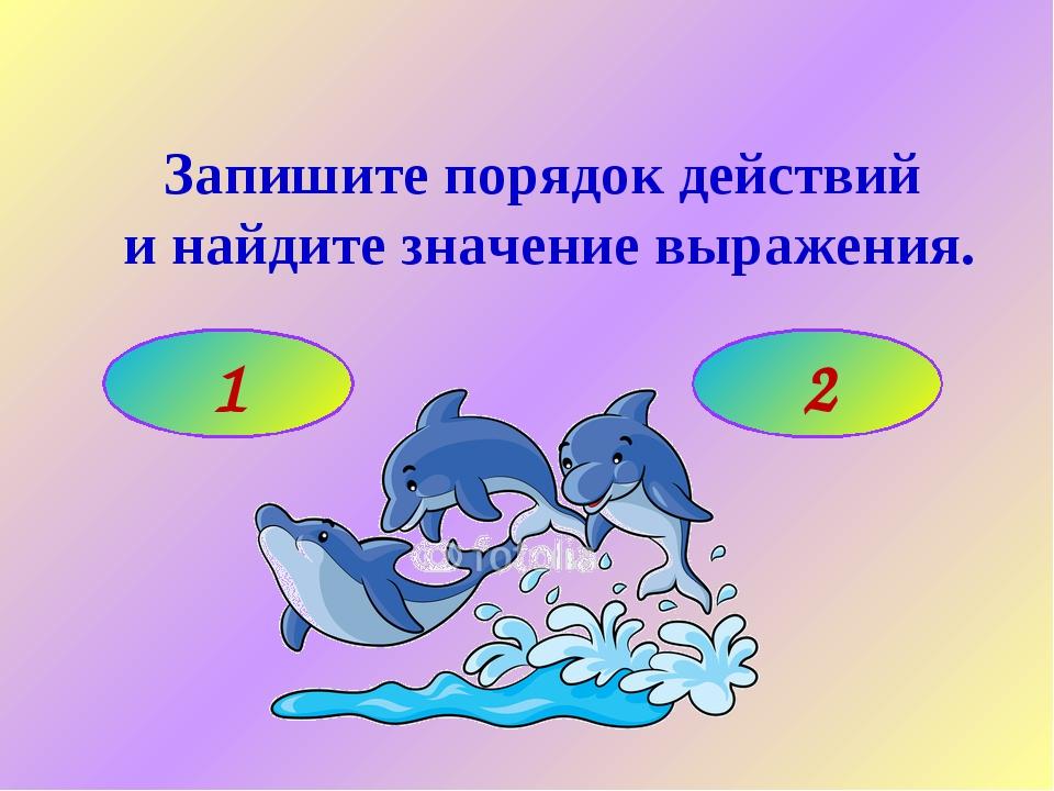 Запишите порядок действий и найдите значение выражения. 1 2