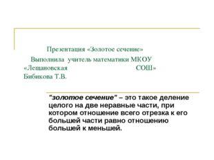 Презентация «Золотое сечение» Выполнила учитель математики МКОУ «Лещановска