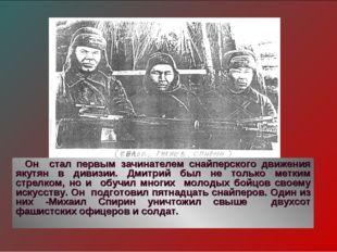 Он стал первым зачинателем снайперского движения якутян в дивизии. Дмитрий бы