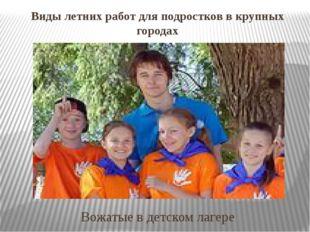 Виды летних работ для подростков в крупных городах Вожатые в детском лагере