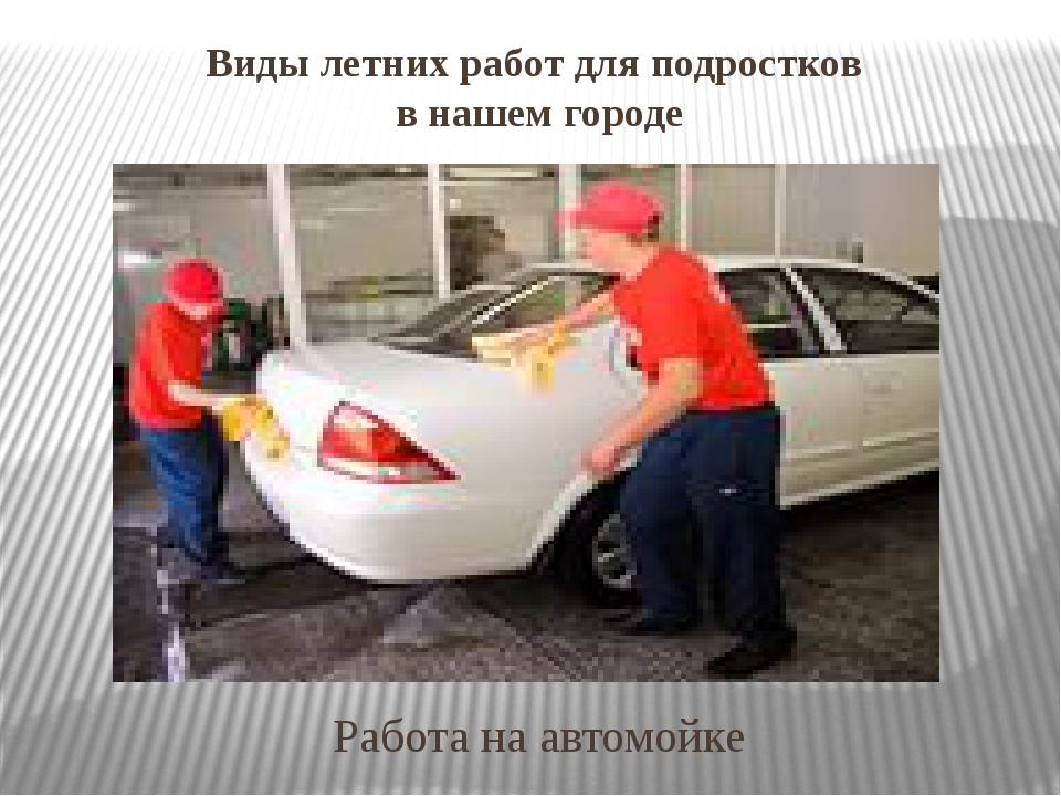Виды летних работ для подростков в нашем городе Работа на автомойке