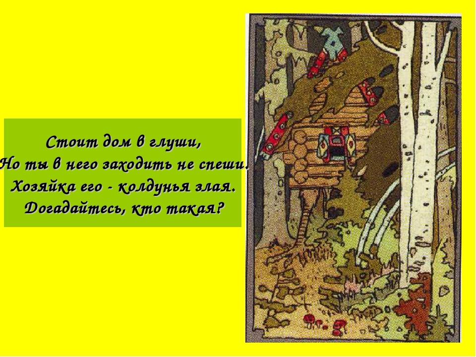 Стоит дом в глуши, Но ты в него заходить не спеши. Хозяйка его - колдунья зла...