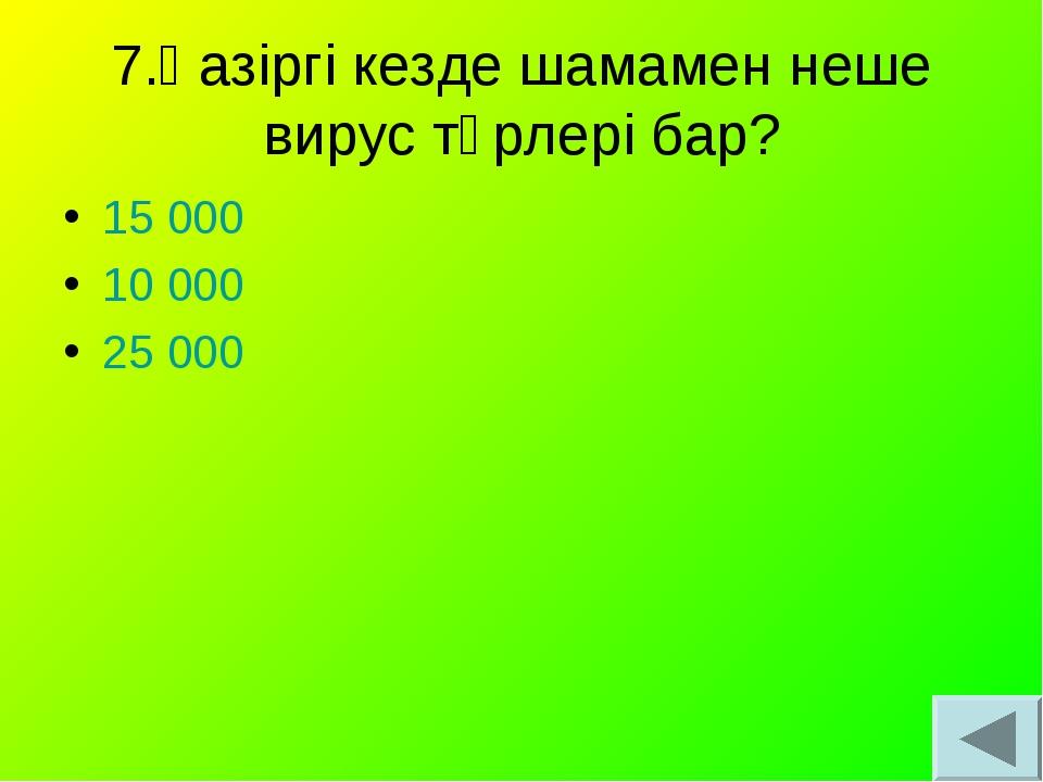 7.Қазіргі кезде шамамен неше вирус түрлері бар? 15 000 10 000 25 000