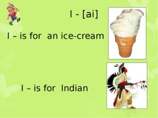 I - [ai] I – is for an ice-cream I – is for Indian