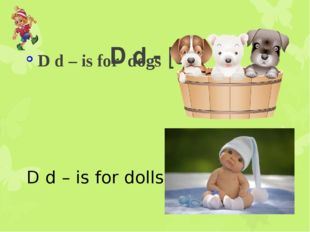 D d - [di:] D d – is for dogs D d – is for dolls