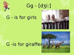 Gg - [dʒi:] G - is for girls G -is for giraffes