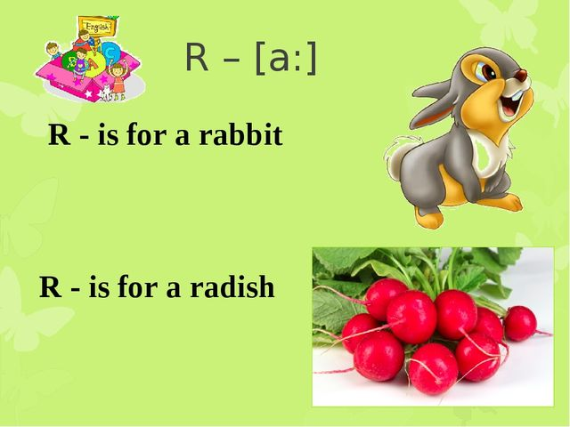 R – [a:] R - is for a rabbit R - is for a radish