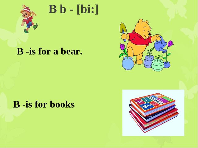 B b - [bi:] B -is for а bear. B -is for books