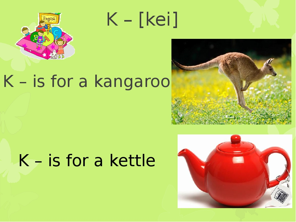 K – [kei] K – is for a kangaroo K – is for a kettle