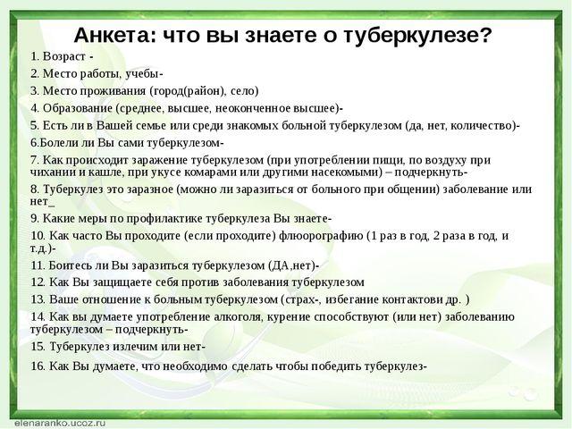 Анкета: что вы знаете о туберкулезе? 1. Возраст - 2. Место работы, учебы- 3....