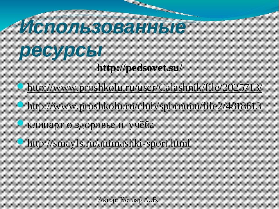 Использованные ресурсы http://pedsovet.su/ http://www.proshkolu.ru/user/Calas...