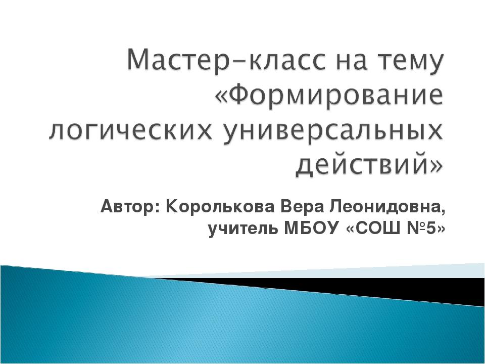 Автор: Королькова Вера Леонидовна, учитель МБОУ «СОШ №5»