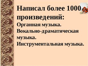 Написал более 1000 произведений: Органная музыка. Вокально-драматическая музы