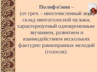 Полифо́ния – (от греч. - многочисленный звук) склад многоголосной музыки, хар