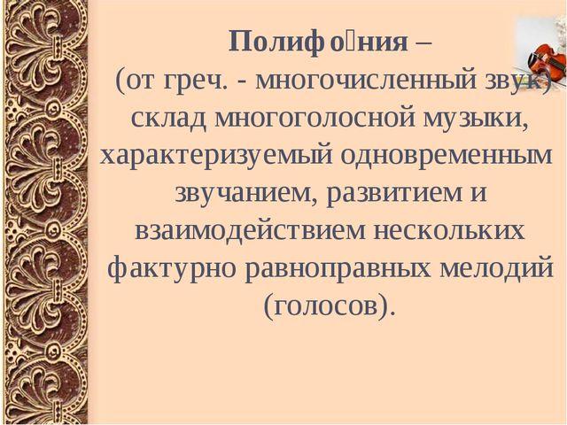 Полифо́ния – (от греч. - многочисленный звук) склад многоголосной музыки, хар...