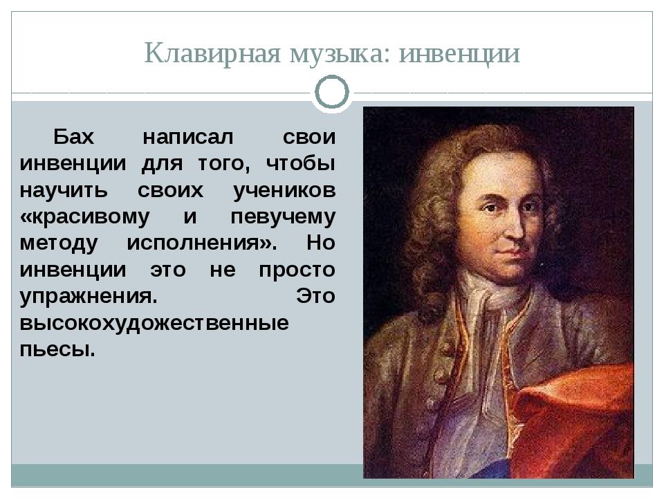 Клавирная музыка: инвенции Бах написал свои инвенции для того, чтобы научить...