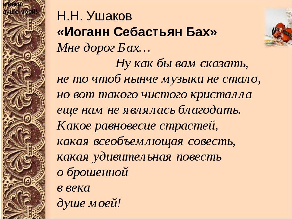 в века душе моей! Н.Н. Ушаков «Иоганн Себастьян Бах» Мне дорог Бах… ...