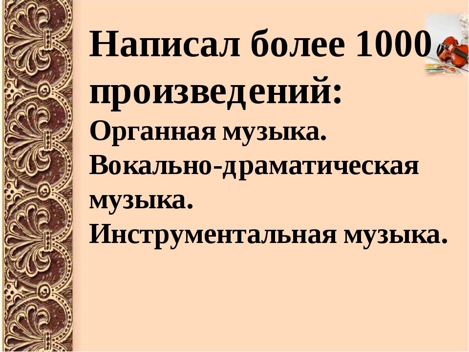 Написал более 1000 произведений: Органная музыка. Вокально-драматическая музы...