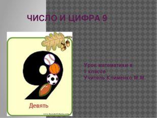 ЧИСЛО И ЦИФРА 9 Урок математики в 1 классе Учитель Клименко М.М.