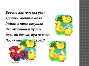 Восемь желтеньких утят Крошки хлебные едят. Рядом с ними петушок Чистит перь