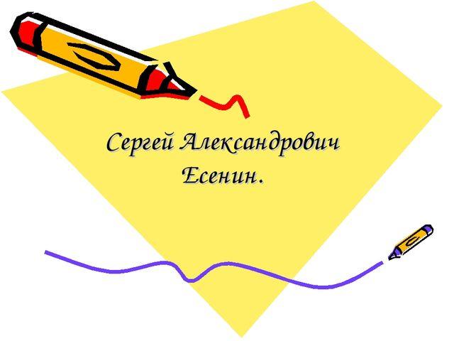 Сергей Александрович Есенин.
