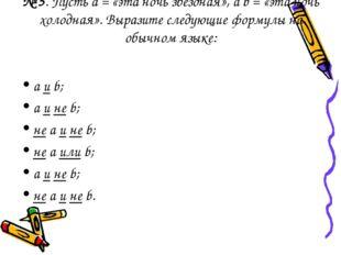 № 5. Пусть а = «эта ночь звездная», a b = «эта ночь холодная». Выразите следу
