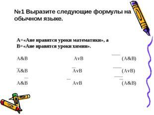 №1 Выразите следующие формулы на обычном языке. А=«Ане нравятся уроки математ